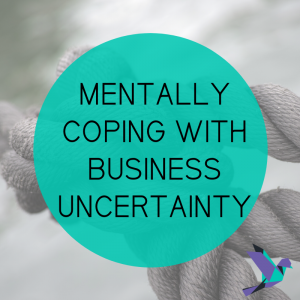 Mentally Coping With Business Uncertainty